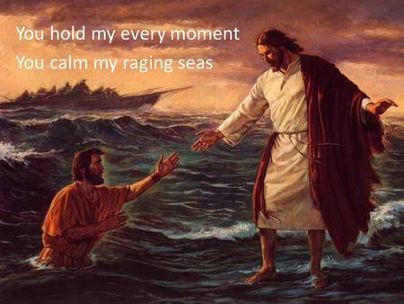 You hold my every moment You calm my raging seas.