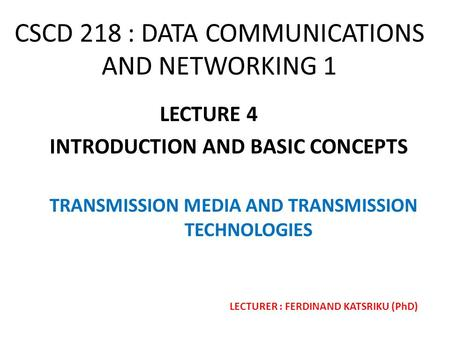 CSCD 218 : DATA COMMUNICATIONS AND NETWORKING 1 LECTURE 4 INTRODUCTION AND BASIC CONCEPTS TRANSMISSION MEDIA AND TRANSMISSION TECHNOLOGIES LECTURER : FERDINAND.