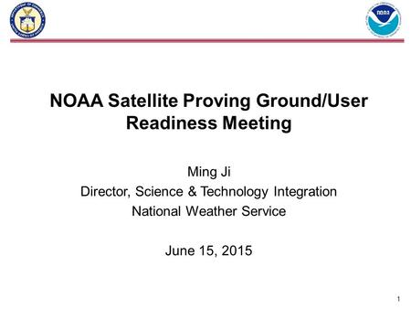 NOAA Satellite Proving Ground/User Readiness Meeting Ming Ji Director, Science & Technology Integration National Weather Service June 15, 2015 1.