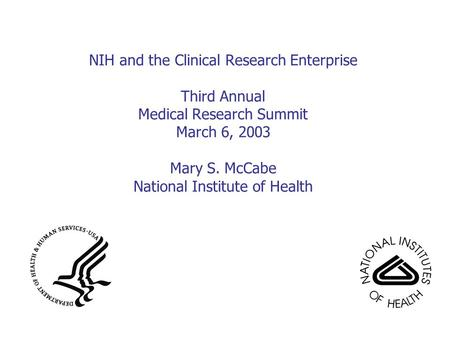 NIH and the Clinical Research Enterprise Third Annual Medical Research Summit March 6, 2003 Mary S. McCabe National Institute of Health.