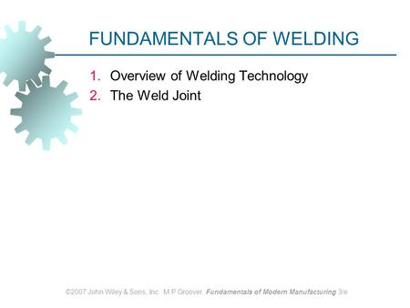 ©2007 John Wiley & Sons, Inc. M P Groover, Fundamentals of Modern Manufacturing 3/e FUNDAMENTALS OF WELDING 1.Overview of Welding Technology 2.The Weld.