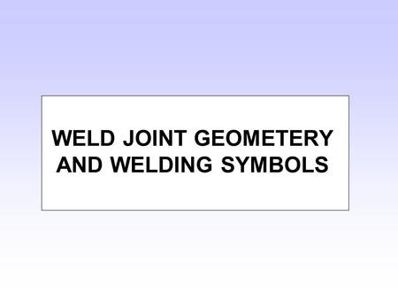 WELD JOINT GEOMETERY AND WELDING SYMBOLS. A Joint: A configuration of members A Weld: A union between materials caused by heat, and or pressure Terminology.