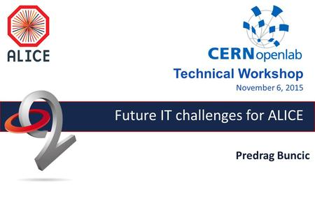 Predrag Buncic Future IT challenges for ALICE Technical Workshop November 6, 2015.