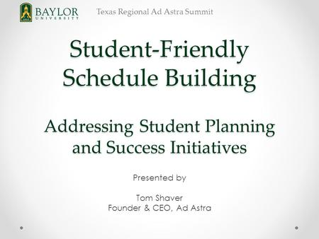 Texas Regional Ad Astra Summit Student-Friendly Schedule Building Addressing Student Planning and Success Initiatives Presented by Tom Shaver Founder &