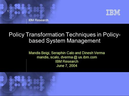 © 2002 IBM Corporation IBM Research 1 Policy Transformation Techniques in Policy- based System Management Mandis Beigi, Seraphin Calo and Dinesh Verma.