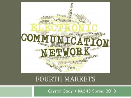 FOURTH MARKETS Crystal Cady BA543 Spring 2013. Brief Introduction to ECN's  Off-exchange trading in the market  Computerized system that allows traders.
