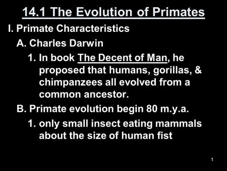 1 14.1 The Evolution of Primates I. Primate Characteristics A. Charles Darwin 1. In book The Decent of Man, he proposed that humans, gorillas, & chimpanzees.