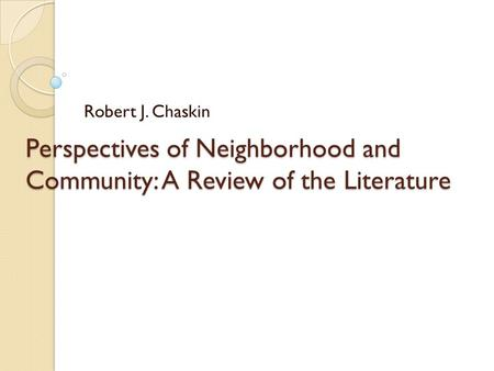 Perspectives of Neighborhood and Community: A Review of the Literature Robert J. Chaskin.
