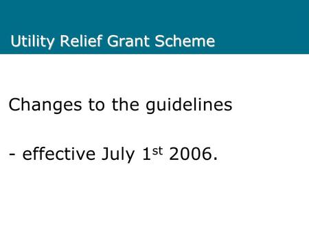 Utility Relief Grant Scheme Changes to the guidelines - effective July 1 st 2006.