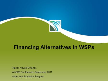 Financing Alternatives in WSPs Patrick Nduati Mwangi, WASPA Conference, September 2011 Water and Sanitation Program.