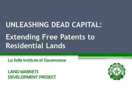 La Salle Institute of Governance LAND MARKETS DEVELOPMENT PROJECT UNLEASHING DEAD CAPITAL: Extending Free Patents to Residential Lands.