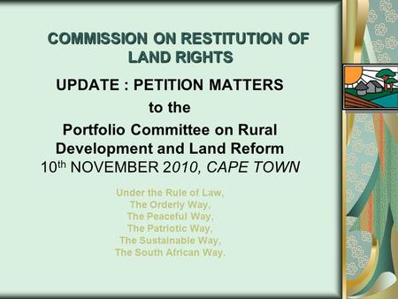 COMMISSION ON RESTITUTION OF LAND RIGHTS UPDATE : PETITION MATTERS to the Portfolio Committee on Rural Development and Land Reform 10 th NOVEMBER 2010,