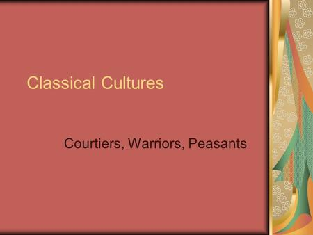 Classical Cultures Courtiers, Warriors, Peasants.
