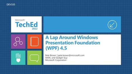 A Lap Around Windows Presentation Foundation (WPF) 4.5 Pete Brown | XAML and Gadget Guy Microsoft Corporation DEV335.