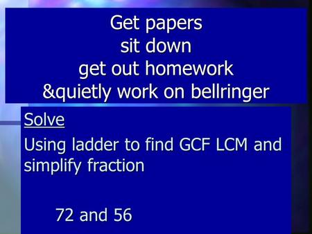 Get papers sit down get out homework &quietly work on bellringer Solve Using ladder to find GCF LCM and simplify fraction 72 and 56.