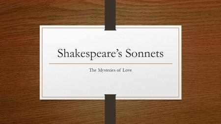 Shakespeare's Sonnets The Mysteries of Love. About the Sonnets Written in 1609 154 sonnets total Speaker is male Chief subject is love.