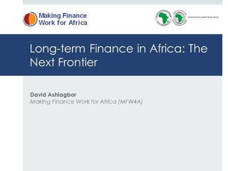 Long-term Finance in Africa: The Next Frontier David Ashiagbor Making Finance Work for Africa (MFW4A)
