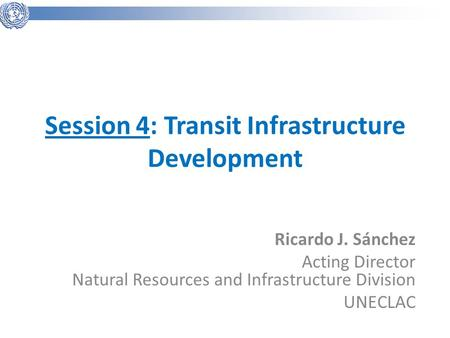 Session 4: Transit Infrastructure Development Ricardo J. Sánchez Acting Director Natural Resources and Infrastructure Division UNECLAC.