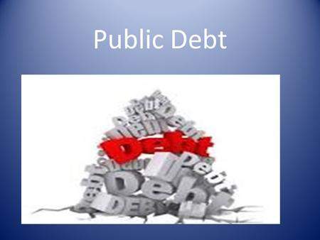Public Debt. CONCEPT OF PUBLIC DEBT Public debt refers to government debt. It refers to Government borrowings from individuals, financial institutions,