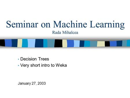 Seminar on Machine Learning Rada Mihalcea Decision Trees Very short intro to Weka January 27, 2003.