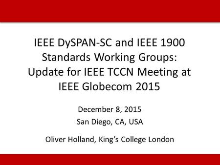 IEEE DySPAN-SC and IEEE 1900 Standards Working Groups: Update for IEEE TCCN Meeting at IEEE Globecom 2015 December 8, 2015 San Diego, CA, USA Oliver Holland,