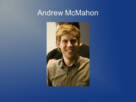 Andrew McMahon Title. Why Andrew? Lead Singer for one of my favorite bands He also has a side project that I listen to Singer/Songwriter Pianist.