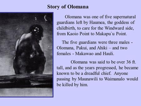 Olomana was one of five supernatural guardians left by Haumea, the goddess of childbirth, to care for the Windward side, from Kaoio Point to Makapu`u.