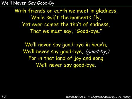 We'll Never Say Good-By 1-3 With friends on earth we meet in gladness, While swift the moments fly, Yet ever comes the tho't of sadness, That we must say,