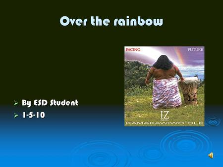 Over the rainbow  By ESD Student  1-5-10. all about iz all about iz in july 21 2006 somewhere over the rainbow became a single in july 21 2006 somewhere.