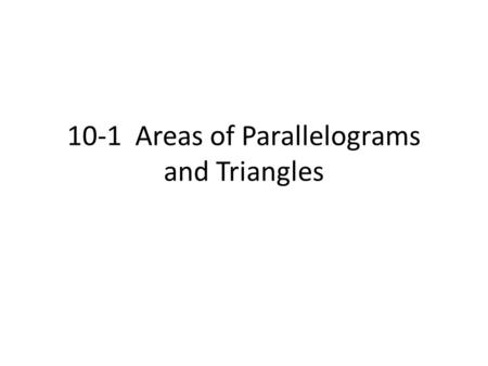 10-1 Areas of Parallelograms and Triangles. Area Formulas Area of a Rectangle: The area of a rectangle is the product of its base and height. A = bh Area.