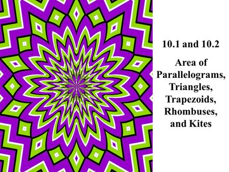 10.1 and 10.2 Area of Parallelograms, Triangles, Trapezoids, Rhombuses, and Kites.