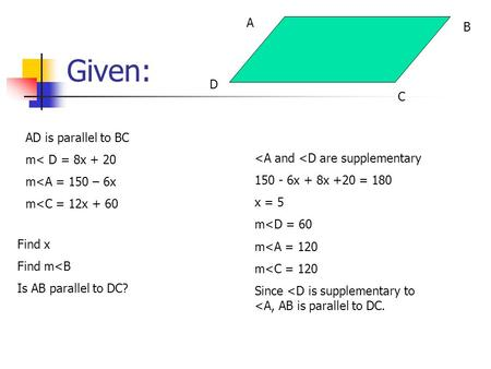 Given: AD is parallel to BC m< D = 8x + 20 m<A = 150 – 6x m<C = 12x + 60 Find x Find m<B Is AB parallel to DC? A C B D <A and <D are supplementary 150.