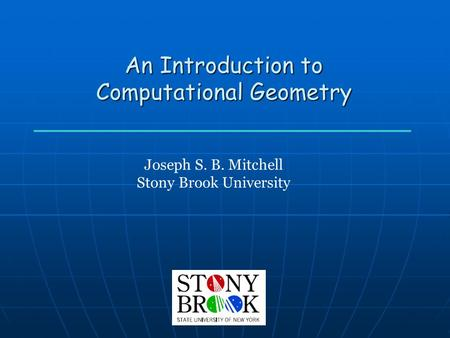 An Introduction to Computational Geometry Joseph S. B. Mitchell Stony Brook University.
