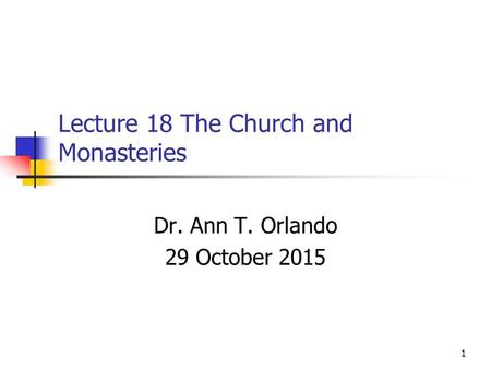 Lecture 18 The Church and Monasteries Dr. Ann T. Orlando 29 October 2015 1.