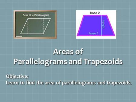 Areas of Parallelograms and Trapezoids Objective: Learn to find the area of parallelograms and trapezoids.
