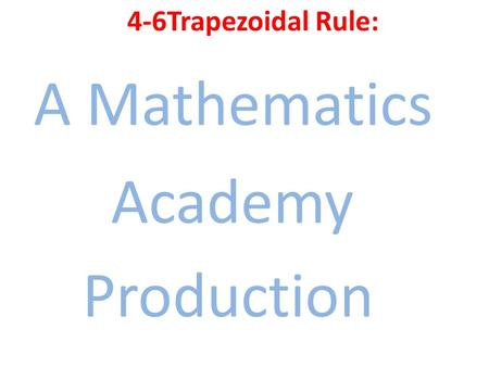 4-6Trapezoidal Rule: A Mathematics Academy Production.