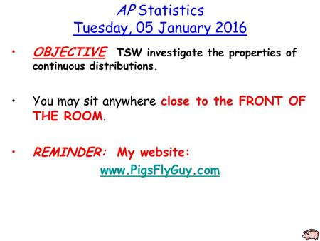 AP Statistics Tuesday, 05 January 2016 OBJECTIVE TSW investigate the properties of continuous distributions. You may sit anywhere close to the FRONT OF.