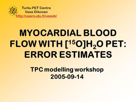 MYOCARDIAL BLOOD FLOW WITH [ 15 O]H 2 O PET: ERROR ESTIMATES Turku PET Centre Vesa Oikonen   TPC.