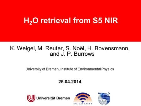 H 2 O retrieval from S5 NIR K. Weigel, M. Reuter, S. Noël, H. Bovensmann, and J. P. Burrows University of Bremen, Institute of Environmental Physics 25.04.2014.