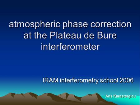 Atmospheric phase correction at the Plateau de Bure interferometer IRAM interferometry school 2006 Aris Karastergiou.