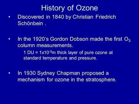 History of Ozone Discovered in 1840 by Christian Friedrich Schönbein. In the 1920's Gordon Dobson made the first O 3 column measurements. 1 DU = 1x10 -3.