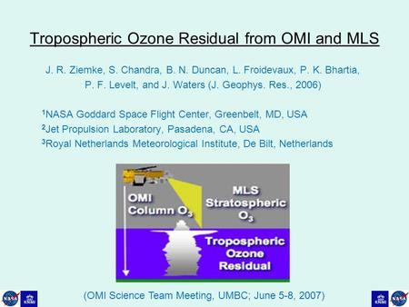 Tropospheric Ozone Residual from OMI and MLS J. R. Ziemke, S. Chandra, B. N. Duncan, L. Froidevaux, P. K. Bhartia, P. F. Levelt, and J. Waters (J. Geophys.