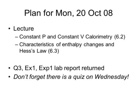 Plan for Mon, 20 Oct 08 Lecture –Constant P and Constant V Calorimetry (6.2) –Characteristics of enthalpy changes and Hess's Law (6.3) Q3, Ex1, Exp1 lab.
