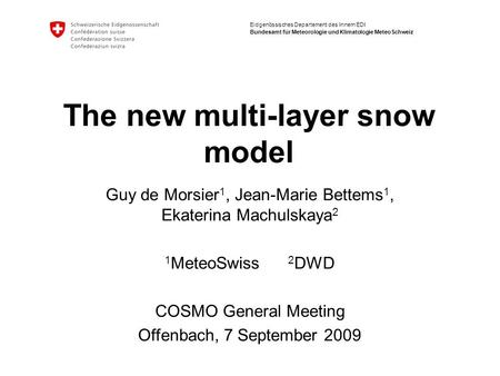 Eidgenössisches Departement des Innern EDI Bundesamt für Meteorologie und Klimatologie MeteoSchweiz The new multi-layer snow model Guy de Morsier 1, Jean-Marie.