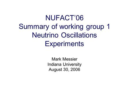 NUFACT'06 Summary of working group 1 Neutrino Oscillations Experiments Mark Messier Indiana University August 30, 2006.