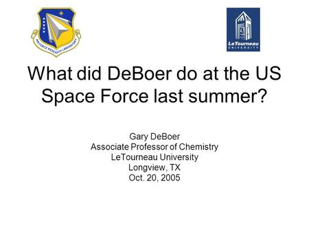 What did DeBoer do at the US Space Force last summer? Gary DeBoer Associate Professor of Chemistry LeTourneau University Longview, TX Oct. 20, 2005.