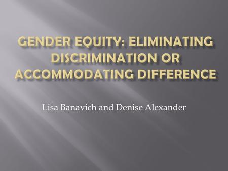 Lisa Banavich and Denise Alexander.  Gender roles in education were rooted in religious roles, but changed into political roles  Coed elementary school.
