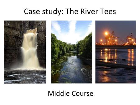 Case study: The River Tees Middle Course. Quick recap Upper Course Middle Course Lower Course On the upper course section of your A3 River Tees profile,
