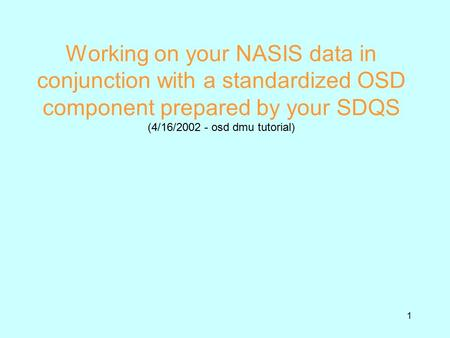 1 Working on your NASIS data in conjunction with a standardized OSD component prepared by your SDQS (4/16/2002 - osd dmu tutorial)