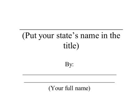 ________________________ (Put your state's name in the title) By: ______________________________ _____________________________ (Your full name)